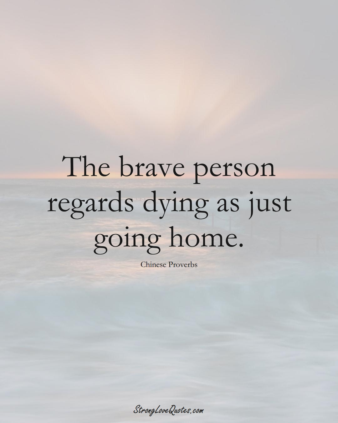The brave person regards dying as just going home. (Chinese Sayings);  #AsianSayings