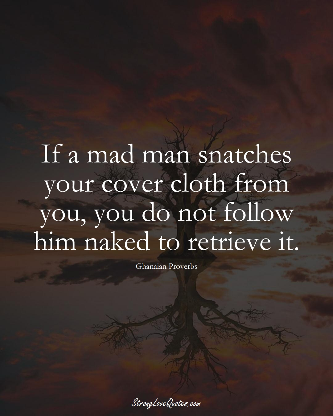 If a mad man snatches your cover cloth from you, you do not follow him naked to retrieve it. (Ghanaian Sayings);  #AfricanSayings