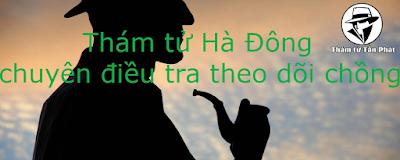 THUÊ THÁM TỬ TƯ UY TÍN QUẬN HÀ ĐÔNG HÀ NỘI