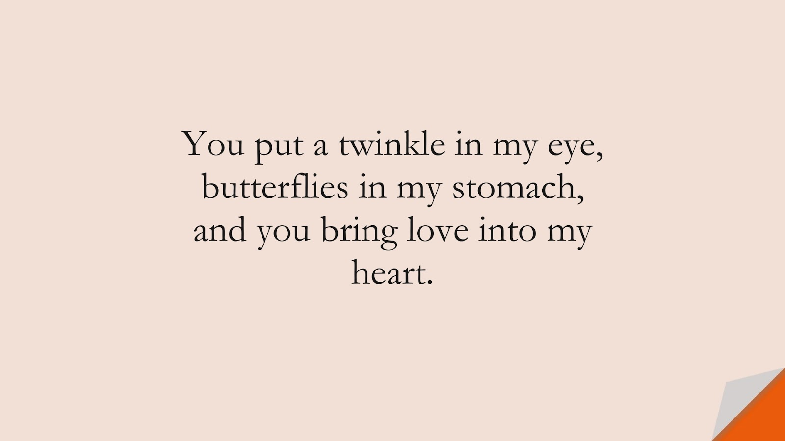 You put a twinkle in my eye, butterflies in my stomach, and you bring love into my heart.FALSE