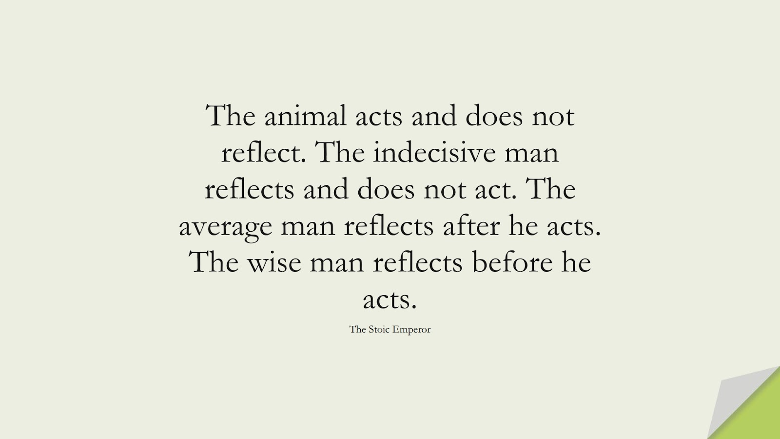 The animal acts and does not reflect. The indecisive man reflects and does not act. The average man reflects after he acts. The wise man reflects before he acts. (The Stoic Emperor);  #WordsofWisdom