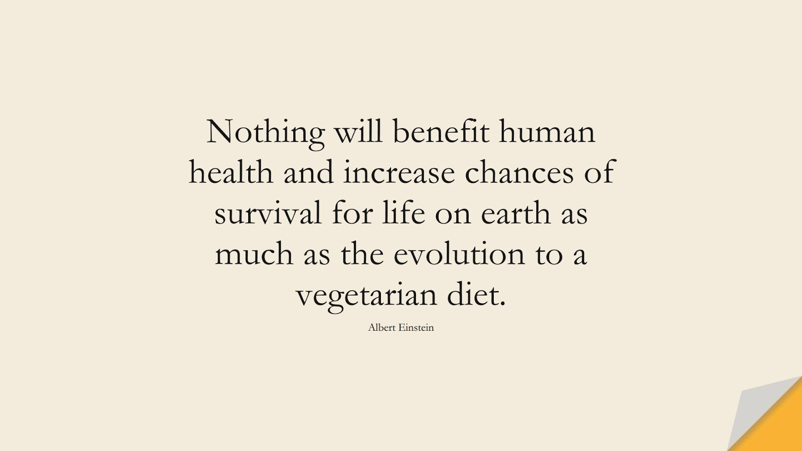 Nothing will benefit human health and increase chances of survival for life on earth as much as the evolution to a vegetarian diet. (Albert Einstein);  #AlbertEnsteinQuotes