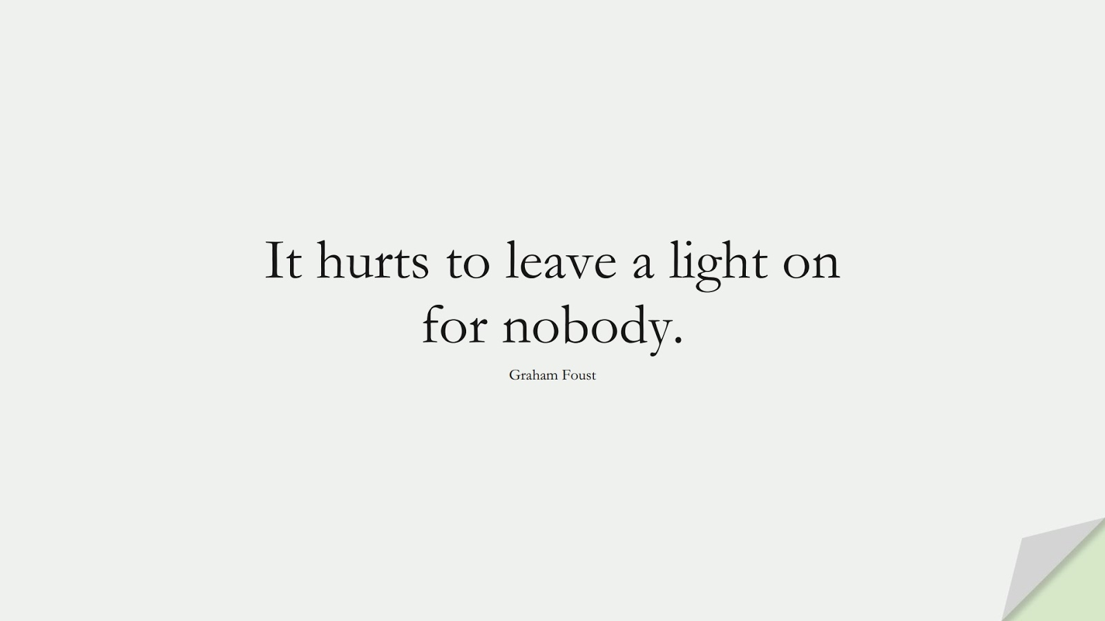 It hurts to leave a light on for nobody. (Graham Foust);  #SadLoveQuotes
