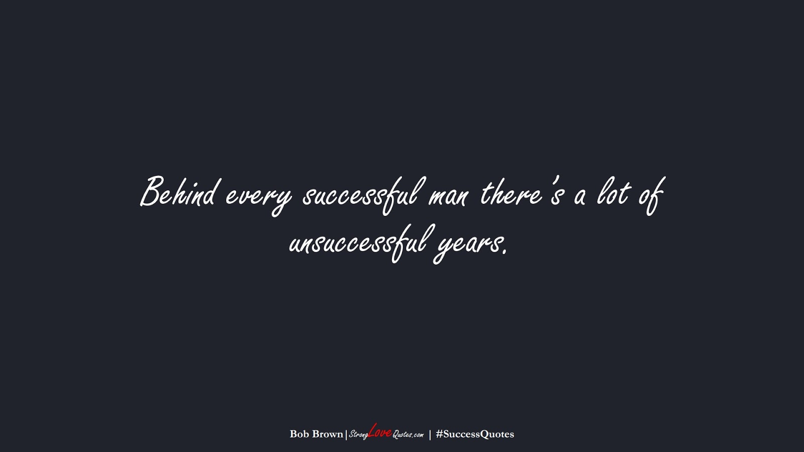 Behind every successful man there's a lot of unsuccessful years. (Bob Brown);  #SuccessQuotes