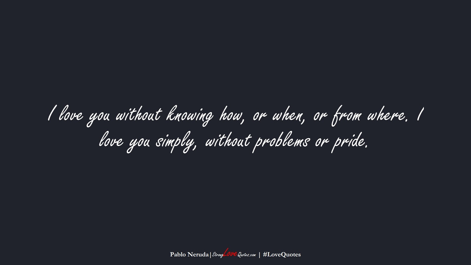 I love you without knowing how, or when, or from where. I love you simply, without problems or pride. (Pablo Neruda);  #LoveQuotes