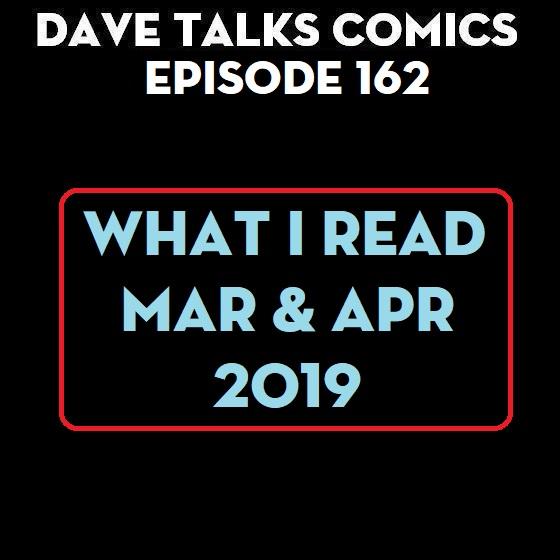 Dave Talks Comics : DTC 162 - What I Read - Mar Apr 2019