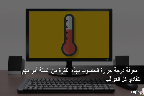 معرفة درجة حرارة الحاسوب بهذه الفترة أمر مهم لتفادي كل العواقب