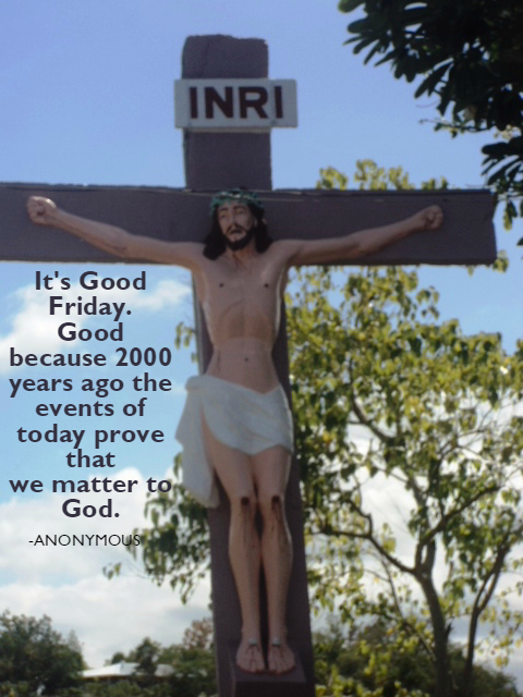 It's Good Friday. Good because 2000 years ago the events of today prove that we matter to God.