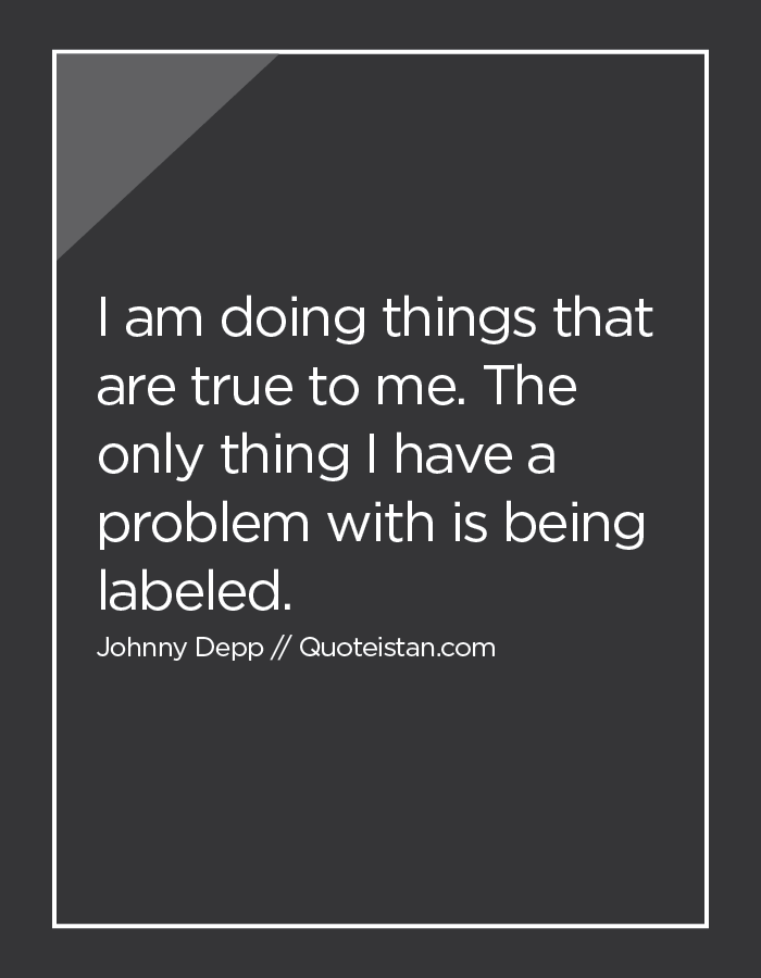 I am doing things that are true to me. The only thing I have a problem with is being labeled.