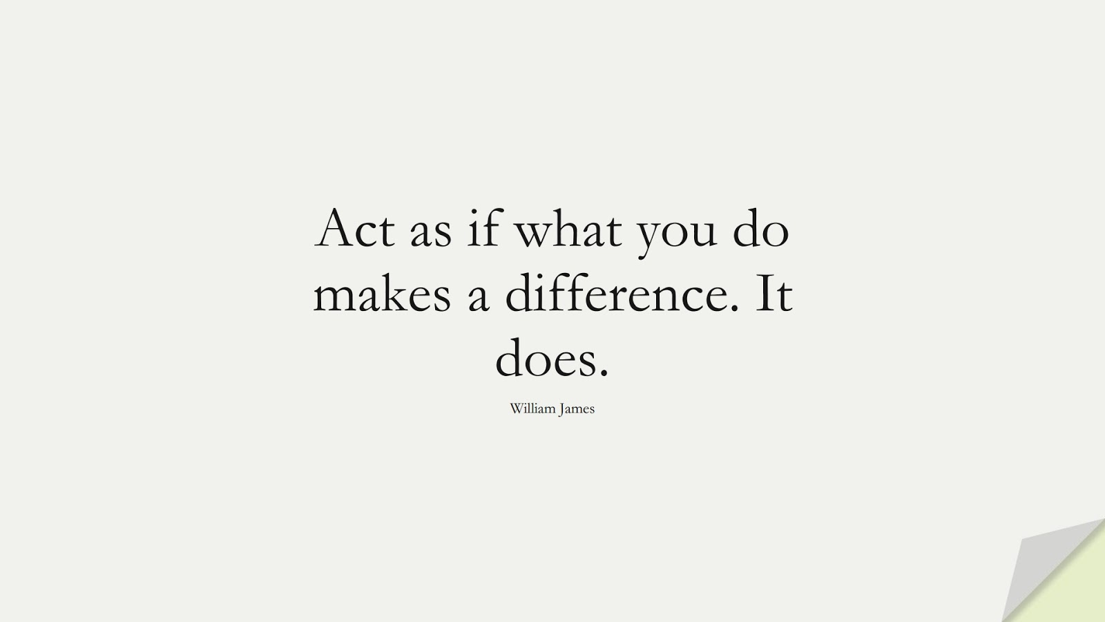 Act as if what you do makes a difference. It does. (William James);  #ShortQuotes