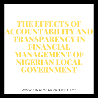 THE EFFECTS OF ACCOUNTABILITY AND TRANSPARENCY IN FINANCIAL MANAGEMENT OF NIGERIAN LOCAL GOVERNMENT