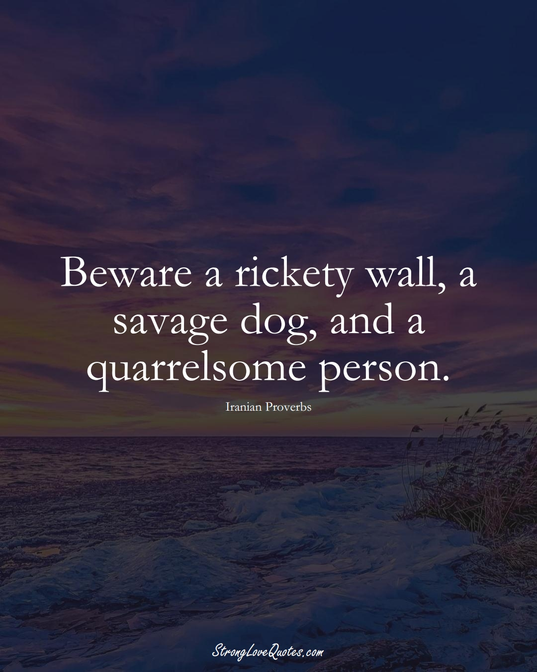 Beware a rickety wall, a savage dog, and a quarrelsome person. (Iranian Sayings);  #MiddleEasternSayings