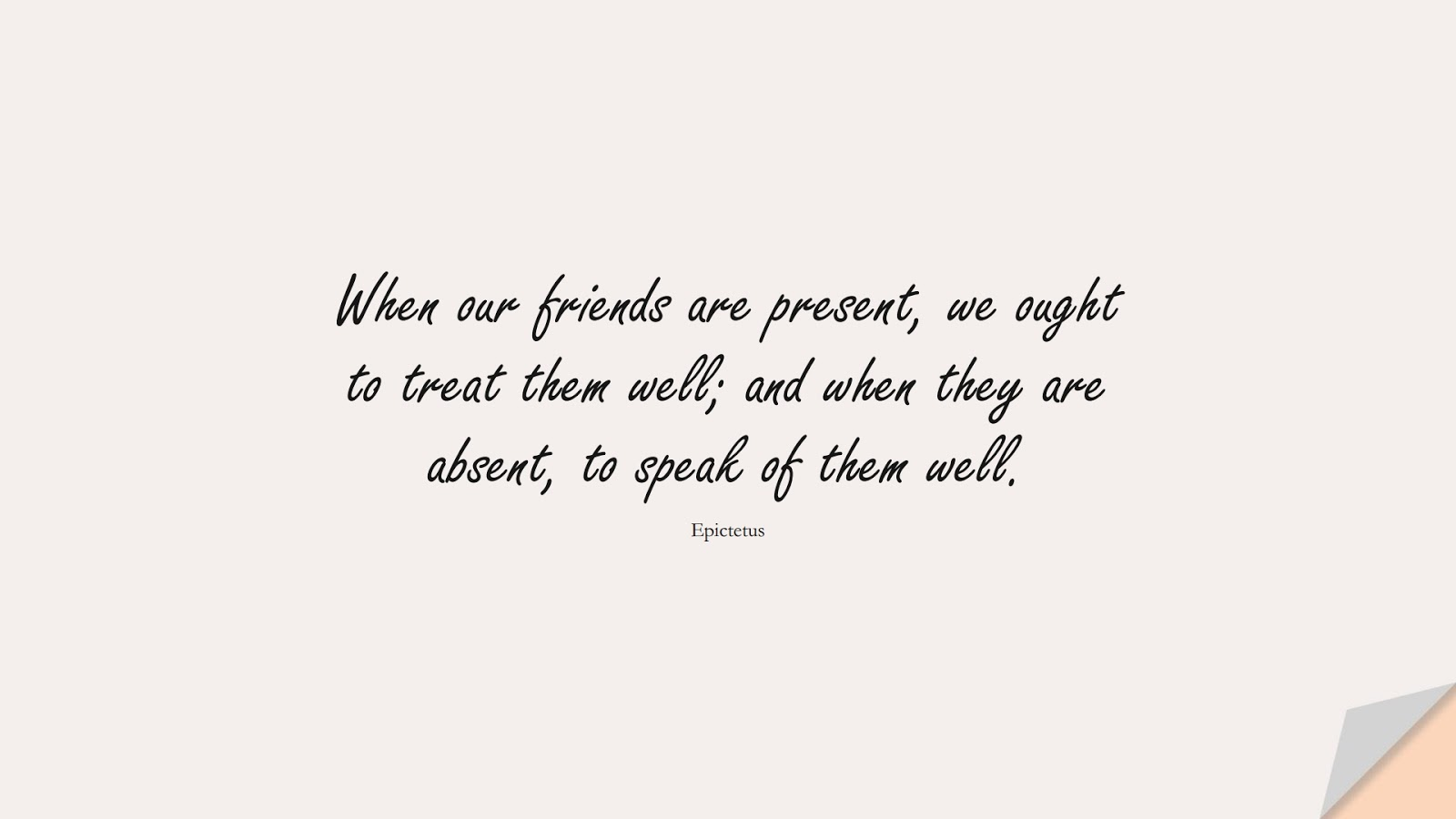When our friends are present, we ought to treat them well; and when they are absent, to speak of them well. (Epictetus);  #RelationshipQuotes