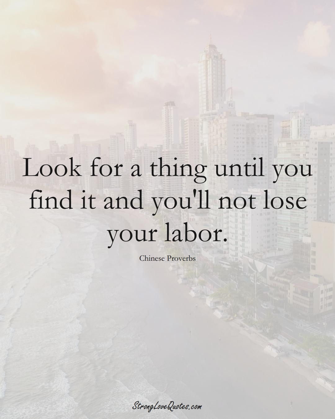 Look for a thing until you find it and you'll not lose your labor. (Chinese Sayings);  #AsianSayings