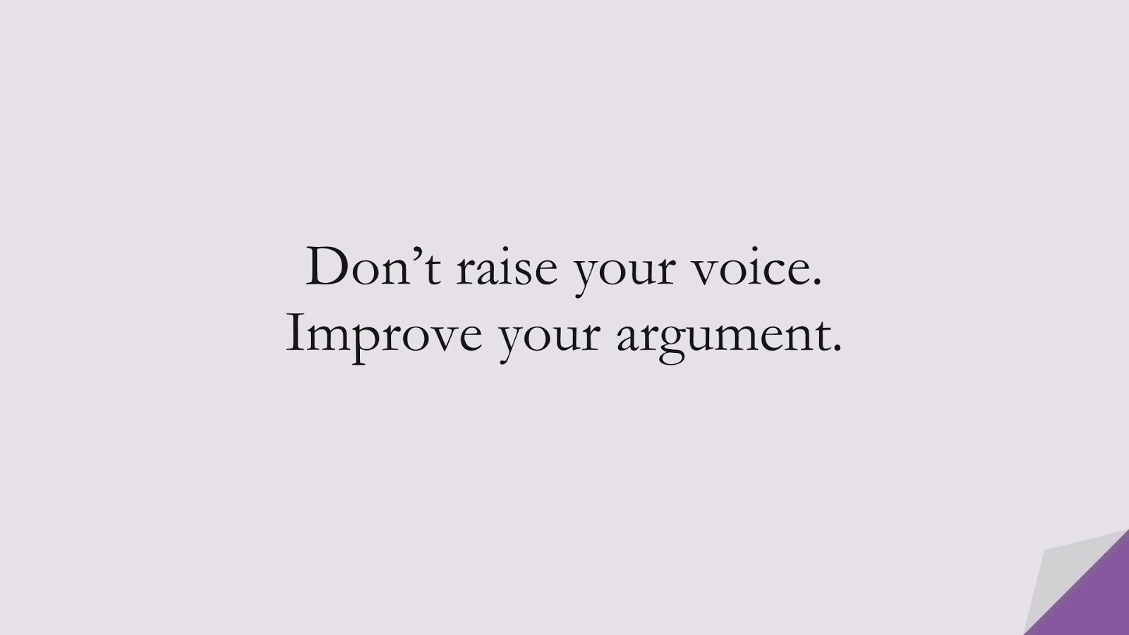 Don't raise your voice. Improve your argument.FALSE