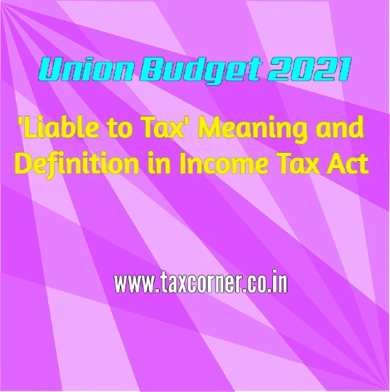 'Liable to Tax' Meaning and Definition in Income Tax Act: Budget 2021