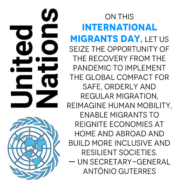 On this International Migrants Day, let us seize the opportunity of the recovery from the pandemic to implement the Global Compact for Safe, Orderly and Regular Migration, reimagine human mobility, enable migrants to reignite economies at home and abroad and build more inclusive and resilient societies. — UN Secretary-General António Guterres
