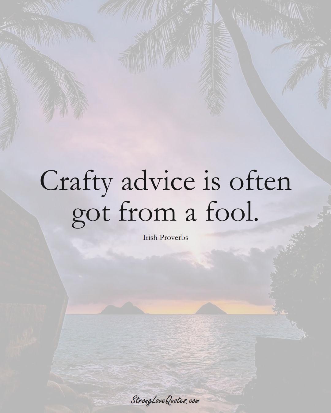 Crafty advice is often got from a fool. (Irish Sayings);  #EuropeanSayings