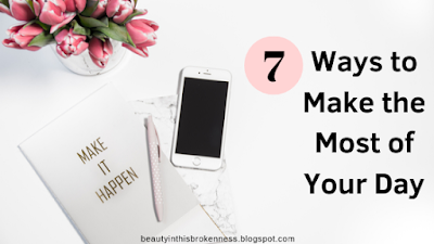 7 Ways to Make The Most of Your Day
