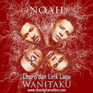 Chord Kunci Gitar NOAH - WANITAKU (2019) Lirik Lagu