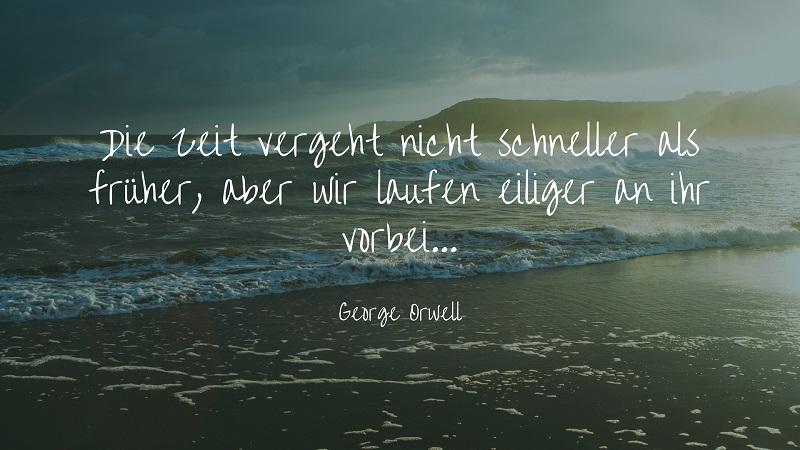 Die Zeit vergeht heute nicht schneller als früher, aber wir laufen eiliger an ihr vorbei - Zitat George Orwell