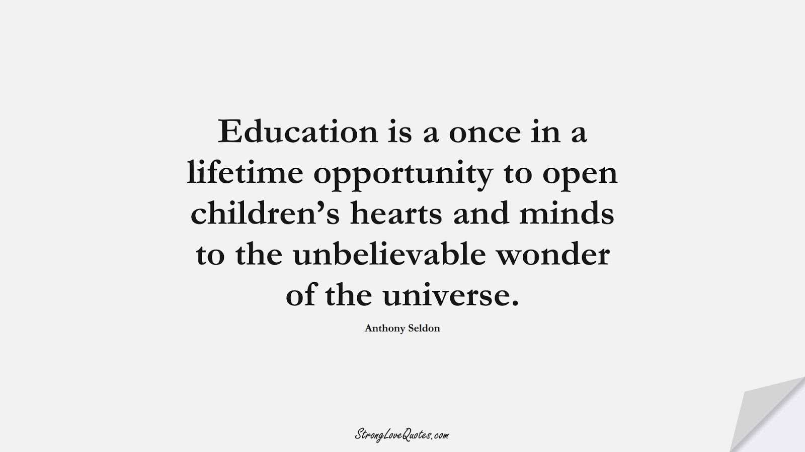 Education is a once in a lifetime opportunity to open children's hearts and minds to the unbelievable wonder of the universe. (Anthony Seldon);  #EducationQuotes