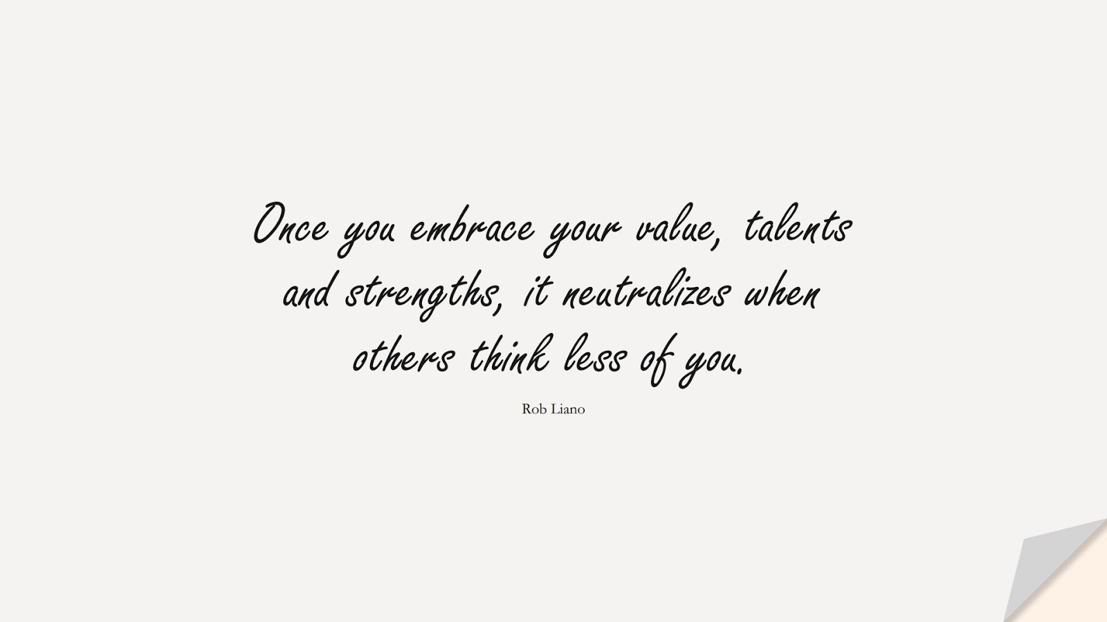 Once you embrace your value, talents and strengths, it neutralizes when others think less of you. (Rob Liano);  #LoveYourselfQuotes