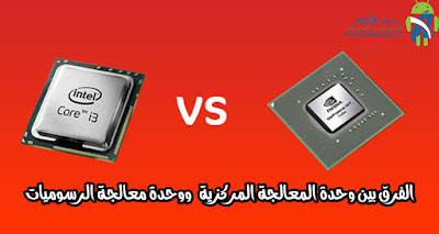 الفرق بين وحدة المعالجة المركزية CPU  ووحدة معالجة الرسوميات GPU