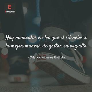 Hay momentos en los que el silencio es la mejor manera de gritar en voz alta (Orlando Aloysius Battista)