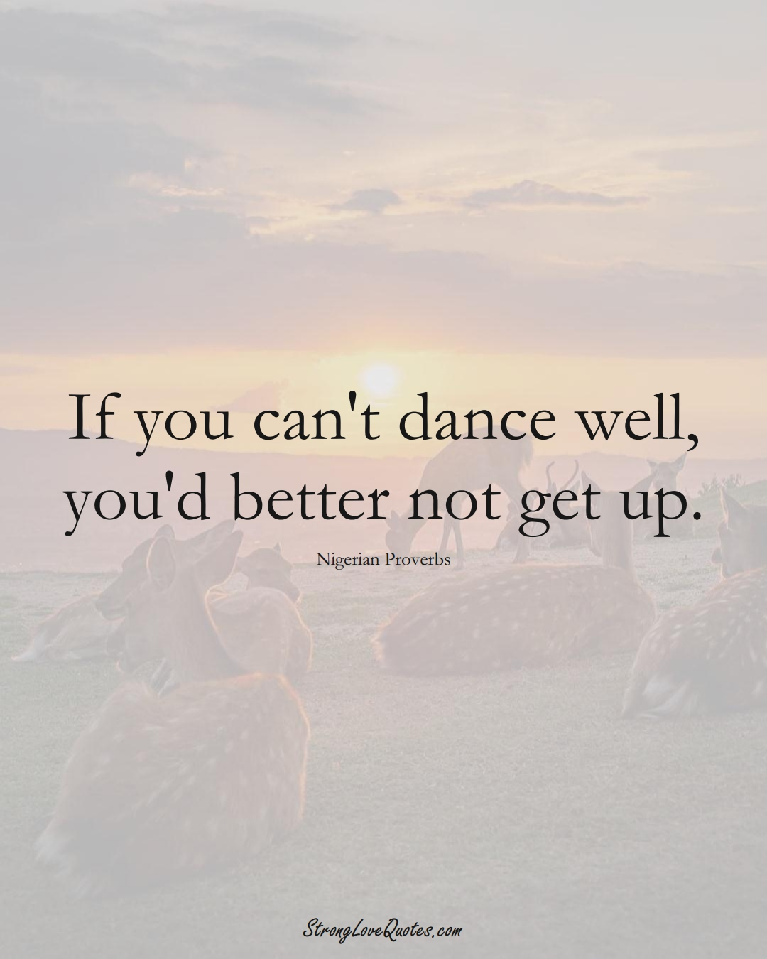 If you can't dance well, you'd better not get up. (Nigerian Sayings);  #AfricanSayings