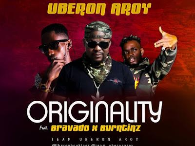 DOWNLOAD MP3: Uberon Aroy – Originality ft Bravado x Burntinz || @team_uberonaroy