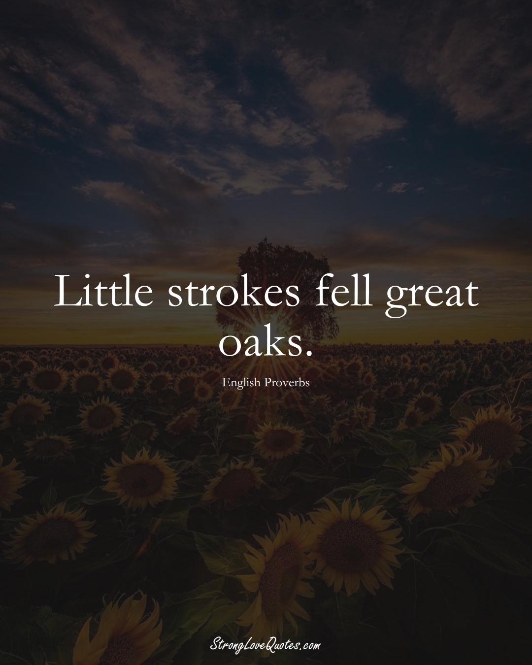 Little strokes fell great oaks. (English Sayings);  #EuropeanSayings