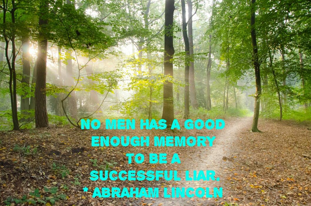NO MEN HAS A GOOD  ENOUGH MEMORY  TO BE A  SUCCESSFUL LIAR.   -ABRAHAM LINCOLN