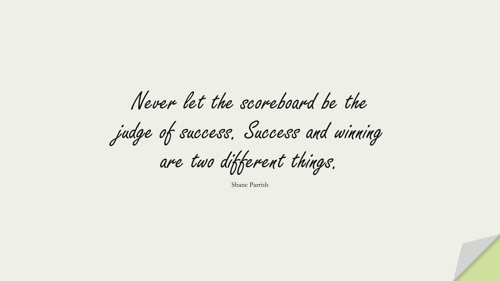 Never let the scoreboard be the judge of success. Success and winning are two different things. (Shane Parrish);  #EncouragingQuotes