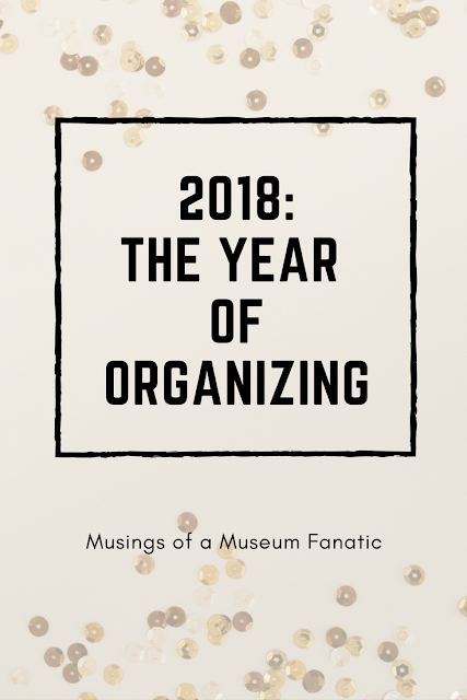 2018 is going to be my year of organizing here at Musings of a Museum Fanatic. What will your 2018 bring?