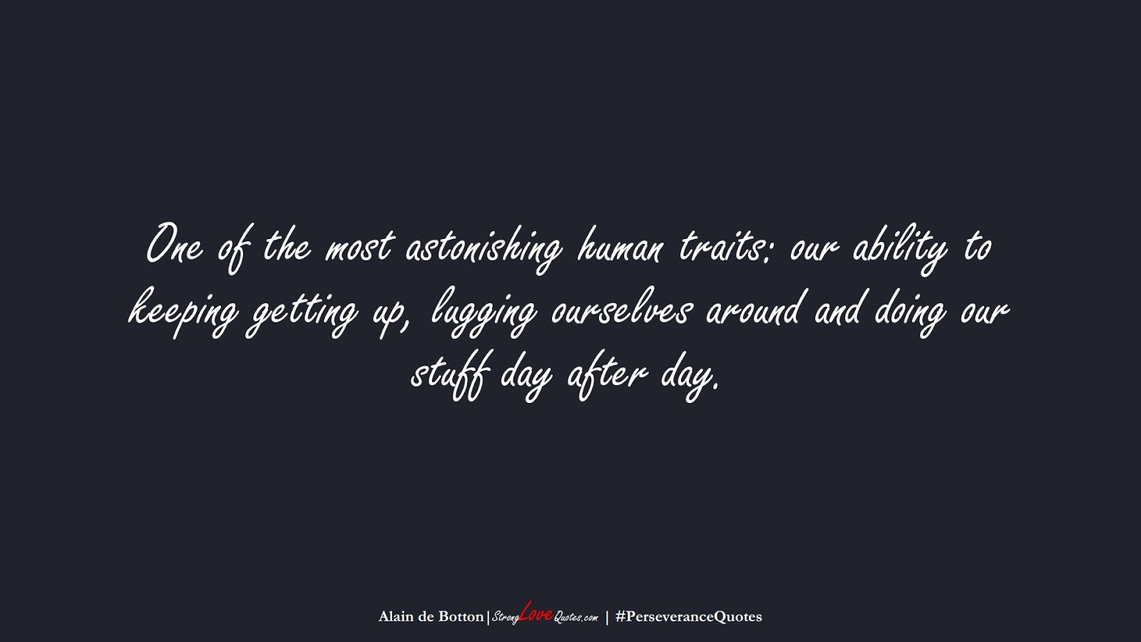 One of the most astonishing human traits: our ability to keeping getting up, lugging ourselves around and doing our stuff day after day. (Alain de Botton);  #PerseveranceQuotes