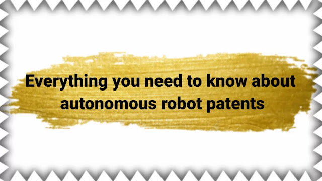Everything you need to know about autonomous robot patents