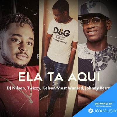 Dj Nilson Feat Twizzy, Kelson Most Wanted & Johnny Berry - Ela Ta Aqui