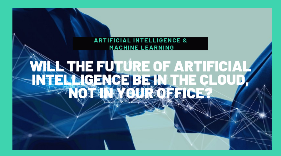 Will the future of Artificial Intelligence be in the Cloud, not in your Office?