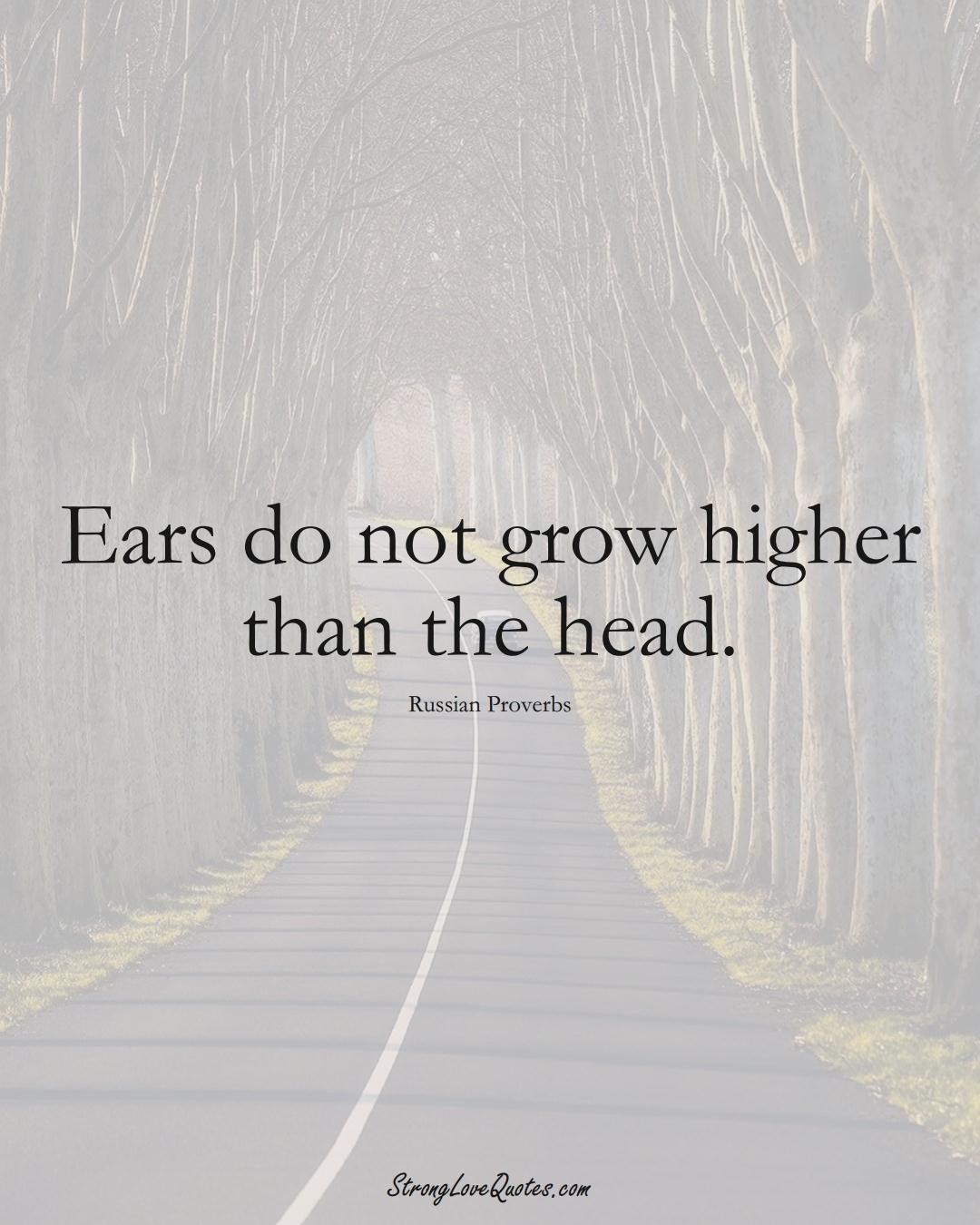 Ears do not grow higher than the head. (Russian Sayings);  #AsianSayings