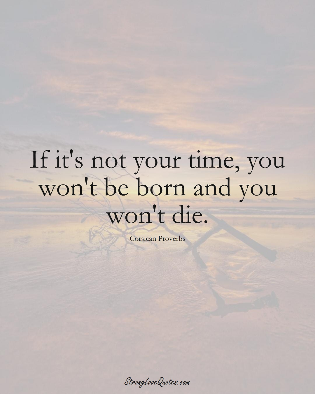 If it's not your time, you won't be born and you won't die. (Corsican Sayings);  #EuropeanSayings