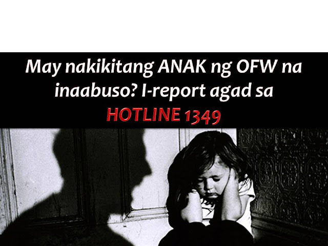 Due to poverty and some other reasons many parents left behind their children to work abroad. Hence these OFWs children are the one who is very prone to neglect and abuse.  With this, the Department of Labor and Employment (DOLE) has appealed to the public to report abuses of children of OFWs through its Hotline 1349.