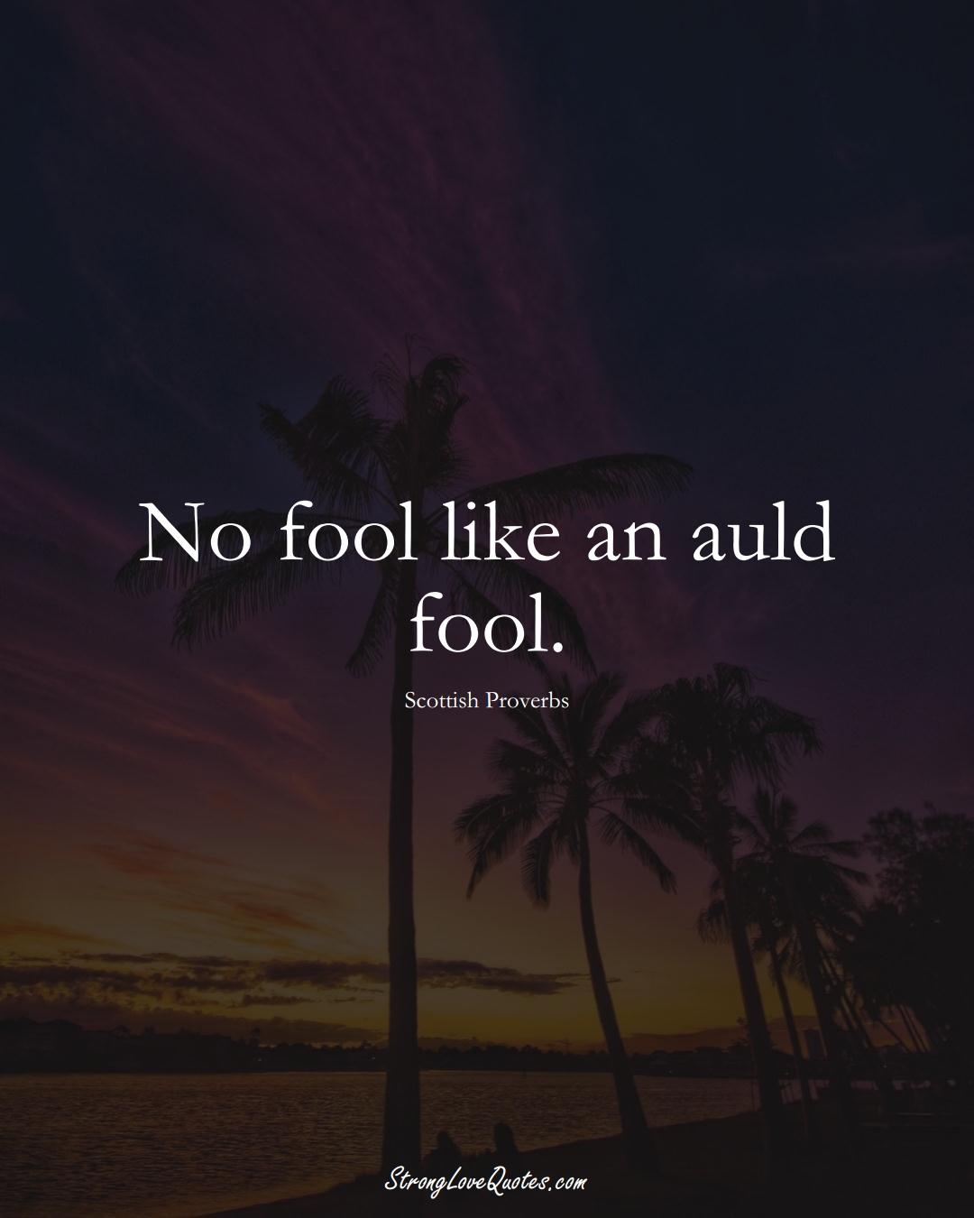 No fool like an auld fool. (Scottish Sayings);  #EuropeanSayings