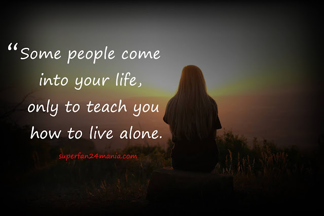 """""""Some people come into your life, only to teach you how to live alone."""""""