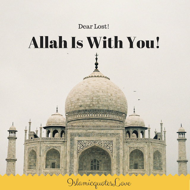 "Dear Lost!  ""Allah Is With You!   When you're lost not knowing what to do or where to go or whom to ask, but have you ever thought that you have a God to pray to?  Or a Listener that can hear your problems?  His Name is ""Al-Rahman,  Al-Raheem, Al-Wudud, Al-Aleem, Al-Khabeer, Al-Wali, Al-Hafez, An-Nasser, As-Sami"", and The Best Listener ever,  isn't that enough?  aren't you blessed? isn't it enough that Islam is your religion and Allah is your Lord?   Allah doesn't just listen, He actually solves. Allah doesn't just solve, but He rewards. Allah doesn't just reward, but He actually teaches you how to deal with life, how to let go and depend on Him and then yourself. Allah wants you to have faith in Him because the more the faith the sooner the solution.  When pains and sadness fill your heart and tears flow in your eyes. Remember this. Allah is with you, still with you and always with you.   Allah the Exalted says.  ""Your Lord never abandoned you, nor did He forget you."" (Al-Qur'an 93:3)."