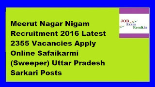 Meerut Nagar Nigam Recruitment 2016 Latest 2355 Vacancies Apply Online Safaikarmi (Sweeper) Uttar Pradesh Sarkari Posts