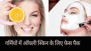 गर्मियों में ऑयली (तैलिये) त्वचा के लिए घरेलू फेस पैक - oily skin face pack for summer in hindi