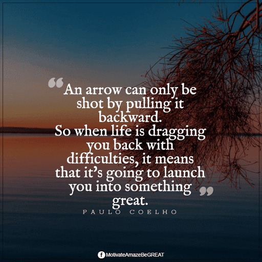 """Positive Mindset Quotes And Motivational Words For Bad Times: """"An arrow can only be shot by pulling it backward. So when life is dragging you back with difficulties, it means that it's going to launch you into something great."""" - Paulo Coelho"""