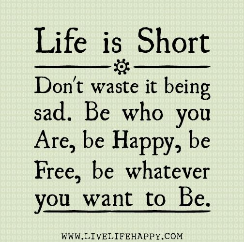 You Don T Need A Man To Be Happy Quotes: Life Is Short. Don't Waste It Being Sad. Be Who You Are