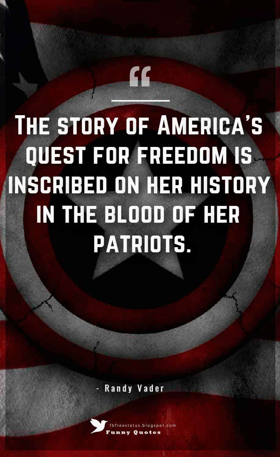 The story of America's quest for freedom is inscribed on her history in the blood of her patriots. ― Randy Vader